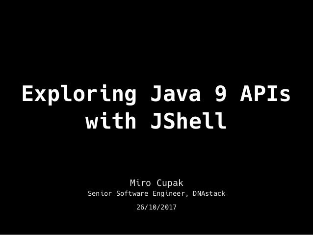 Exploring Java 9 APIs with JShell Miro Cupak Senior Software Engineer, DNAstack 26/10/2017