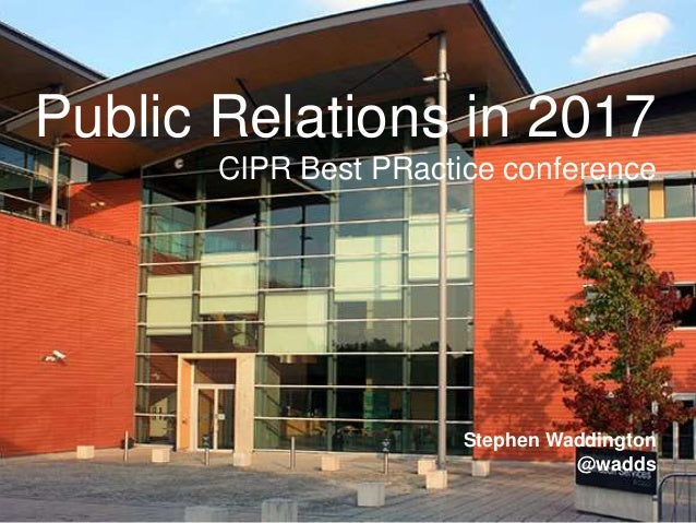 1 | 22.05.20171 | 22.05.2017 Public Relations in 2017 CIPR Best PRactice conference Stephen Waddington @wadds