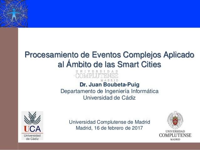 Procesamiento de Eventos Complejos Aplicado al Ámbito de las Smart Cities Dr. Juan Boubeta-Puig Departamento de Ingeniería...