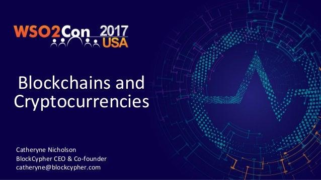 Blockchains and Cryptocurrencies Catheryne Nicholson BlockCypher CEO & Co-founder catheryne@blockcypher.com