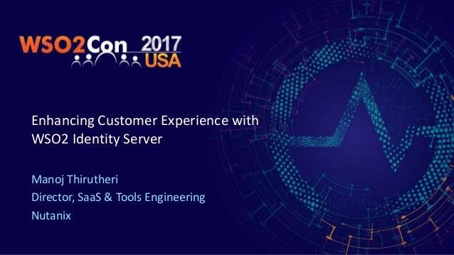 Enhancing Customer Experience with WSO2 Identity Server Manoj Thirutheri Director, SaaS & Tools Engineering Nutanix