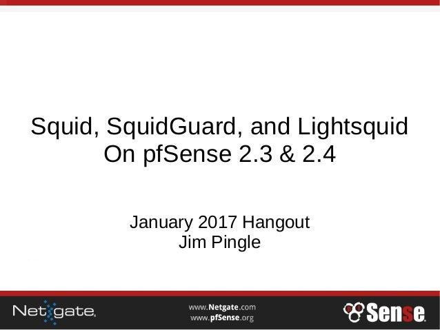 Squid, SquidGuard, and Lightsquid On pfSense 2.3 & 2.4 January 2017 Hangout Jim Pingle