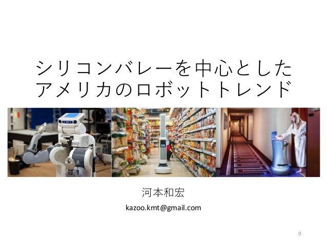 シリコンバレーを中⼼とした アメリカのロボットトレンド 河本和宏 kazoo.kmt@gmail.com 0