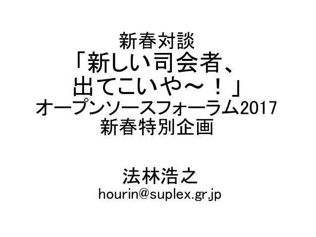 新春対談 「新しい司会者、 出てこいや〜!」 オープンソースフォーラム2017 新春特別企画 法林浩之 hourin@suplex.gr.jp
