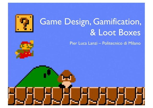 Game Design, Gamification, & Loot Boxes Pier Luca Lanzi – Politecnico di Milano
