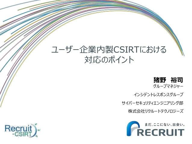 ユーザー企業内製CSIRTにおける 対応のポイント 猪野 裕司 グループマネジャー インシデントレスポンスグループ サイバーセキュリティエンジニアリング部 株式会社リクルートテクノロジーズ