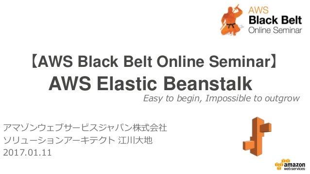 【AWS Black Belt Online Seminar】 AWS Elastic Beanstalk アマゾンウェブサービスジャパン株式会社 ソリューションアーキテクト 江川大地 2017.01.11 Easy to begin, Imp...