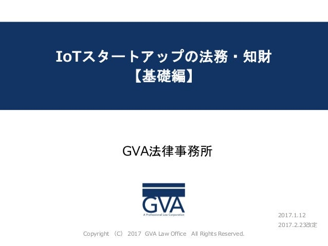 IoTスタートアップの法務・知財 【基礎編】 GVA法律事務所 Copyright (C) 2017 GVA Law Office All Rights Reserved. 2017.2.23改定 2017.1.12