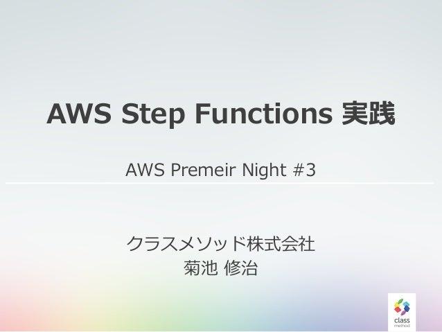 AWS Step Functions 実践 AWS Premeir Night #3 クラスメソッド株式会社 菊池 修治