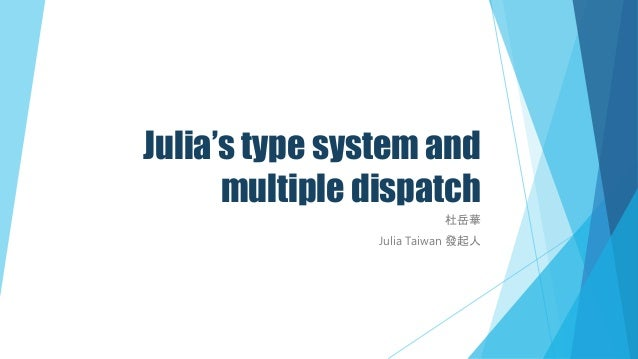 Julia's type system and multiple dispatch 杜岳華 Julia Taiwan 發起人