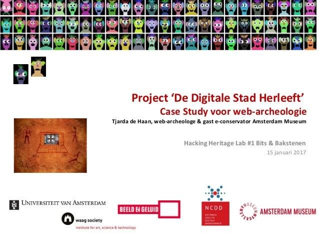 Project 'De Digitale Stad Herleeft' Case Study voor web-archeologie Tjarda de Haan, web-archeologe & gast e-conservator Am...