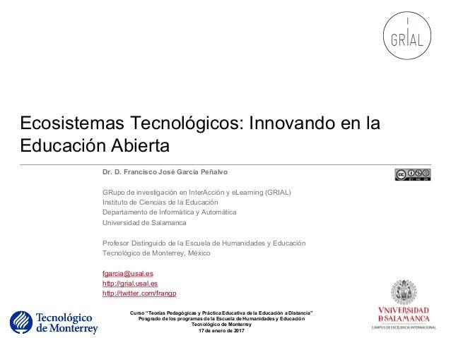 Ecosistemas Tecnológicos: Innovando en la Educación Abierta Dr. D. Francisco José García Peñalvo GRupo de investigación en...