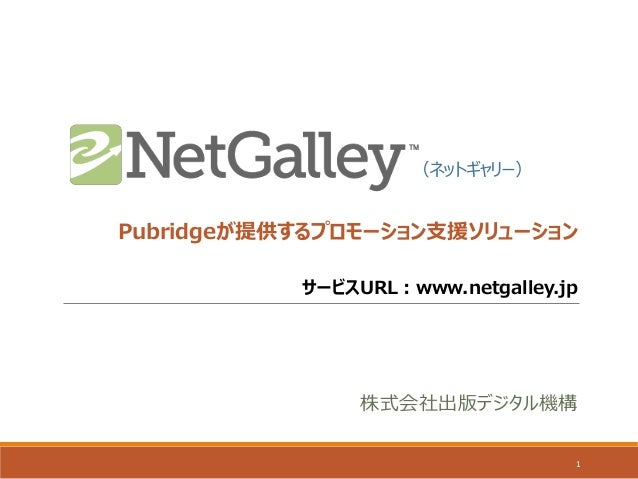 Pubridgeが提供するプロモーション支援ソリューション 1 (ネットギャリー) サービスURL:www.netgalley.jp 株式会社出版デジタル機構