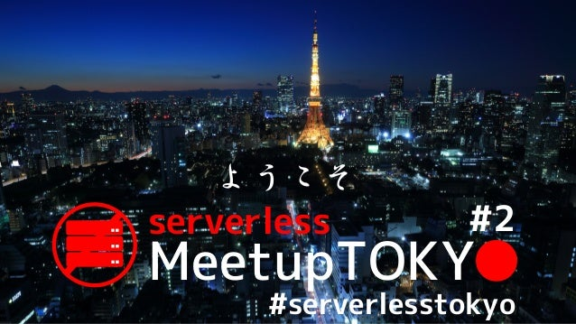 MeetupTOKY● serverless ようこそ #2 #serverlesstokyo