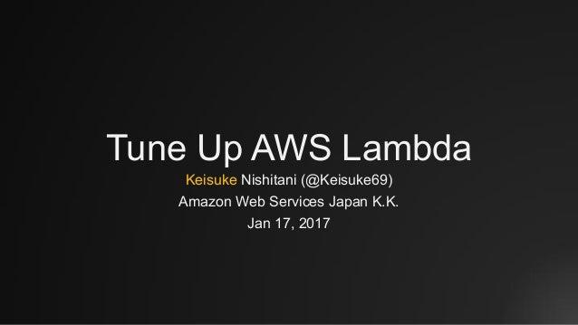 Tune Up AWS Lambda Keisuke Nishitani (@Keisuke69) Amazon Web Services Japan K.K. Jan 17, 2017