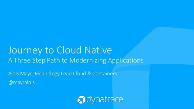 Journey to Cloud Native A Three Step Path to Modernizing Applications Alois Mayr, Technology Lead Cloud & Containers @mayr...