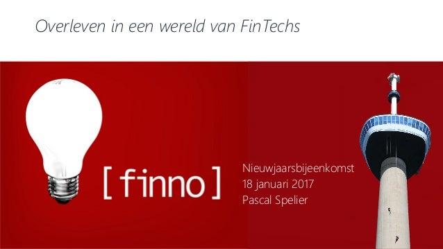 Overleven in een wereld van FinTechs Nieuwjaarsbijeenkomst 18 januari 2017 Pascal Spelier