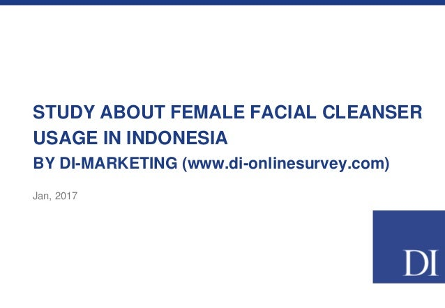 STUDY ABOUT FEMALE FACIAL CLEANSER USAGE IN INDONESIA BY DI-MARKETING (www.di-onlinesurvey.com) Jan, 2017