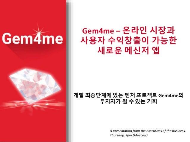 Gem4me – 온라인 시장과 사용자 수익창출이 가능한 새로운 메신저 앱 개발 최종단계에 있는 벤처 프로젝트 Gem4me의 투자자가 될 수 있는 기회 A presentation from the executives of ...