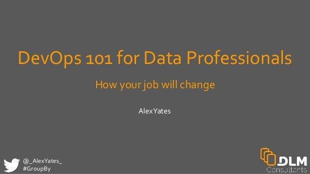@_AlexYates_ #GroupBy DevOps 101 for Data Professionals How your job will change AlexYates