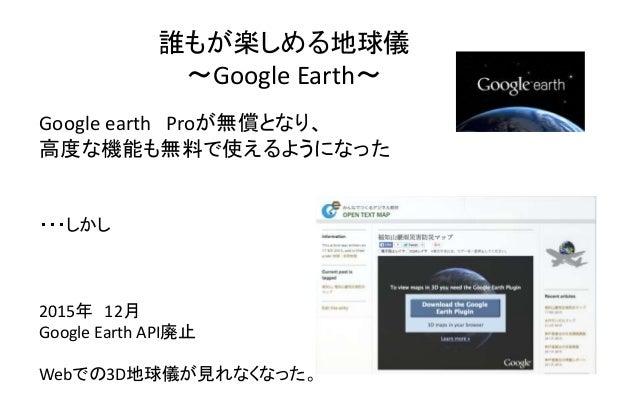 誰もが楽しめる地球儀 ~Google Earth~ Google earth Proが無償となり、 高度な機能も無料で使えるようになった ・・・しかし 2015年 12月 Google Earth API廃止 Webでの3D地球儀が見れなくなっ...