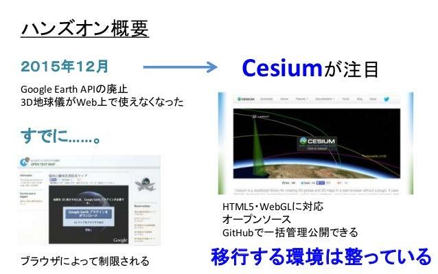 ハンズオン概要 Google Earth APIの廃止 3D地球儀がWeb上で使えなくなった 2015年12月 ブラウザによって制限される すでに……。 Cesiumが注目 HTML5・WebGLに対応 オープンソース GitHubで一括管理公...