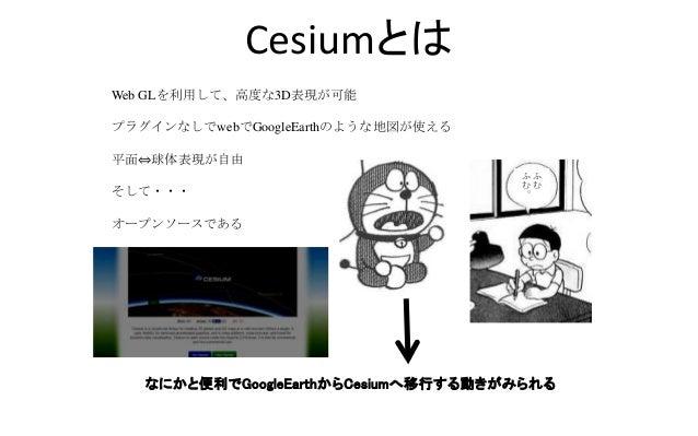 Cesiumとは Web GLを利用して、高度な3D表現が可能 プラグインなしでwebでGoogleEarthのような地図が使える 平面⇔球体表現が自由 そして・・・ オープンソースである なにかと便利でGoogleEarthからCesiumへ...