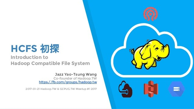 HCFS 初探 Introduction to Hadoop Compatible File System Jazz Yao-Tsung Wang Co-founder of Hadoop.TW https://fb.com/groups/ha...