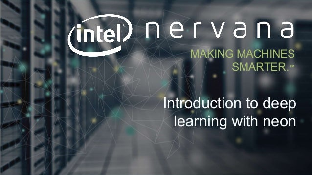 Proprietary and confidential. Do not distribute. Introduction to deep learning with neon MAKING MACHINES SMARTER.™