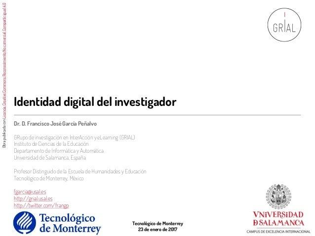 Identidad digital del investigador Dr. D. Francisco José García Peñalvo GRupo de investigación en InterAcción y eLearning ...