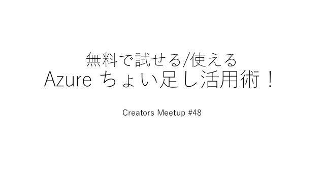無料で試せる/使える Azure ちょい足し活用術! Creators Meetup #48