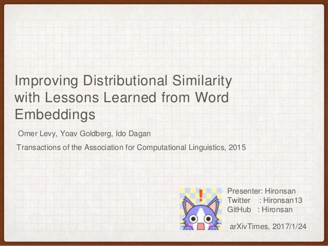Improving Distributional Similarity with Lessons Learned from Word Embeddings Omer Levy, Yoav Goldberg, Ido Dagan arXivTim...