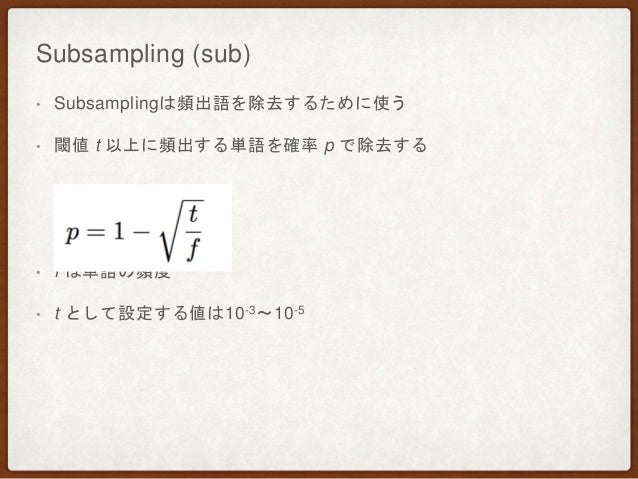 Subsampling (sub) • Subsamplingは頻出語を除去するために使う • 閾値 t 以上に頻出する単語を確率 p で除去する • f は単語の頻度 • t として設定する値は10-3〜10-5