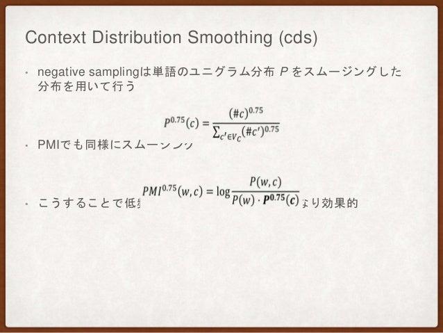 Context Distribution Smoothing (cds) • negative samplingは単語のユニグラム分布 P をスムージングした 分布を用いて行う • PMIでも同様にスムージング • こうすることで低頻度語の影響...