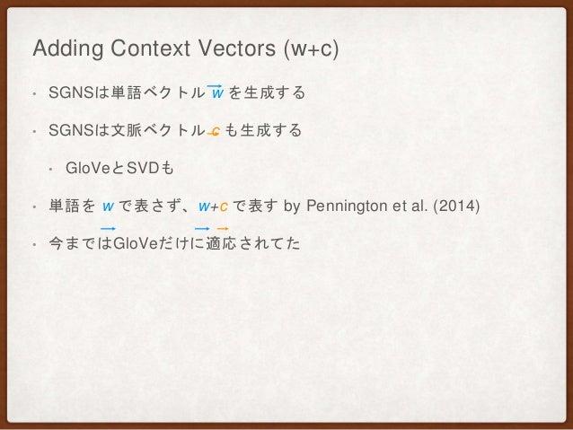 Adding Context Vectors (w+c) • SGNSは単語ベクトル w を生成する • SGNSは文脈ベクトル c も生成する • GloVeとSVDも • 単語を w で表さず、w+c で表す by Pennington e...