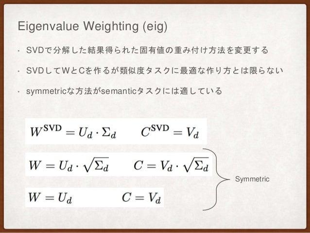 Eigenvalue Weighting (eig) • SVDで分解した結果得られた固有値の重み付け方法を変更する • SVDしてWとCを作るが類似度タスクに最適な作り方とは限らない • symmetricな方法がsemanticタスクには適...