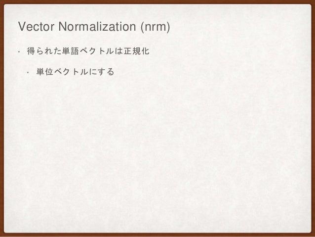 Vector Normalization (nrm) • 得られた単語ベクトルは正規化 • 単位ベクトルにする