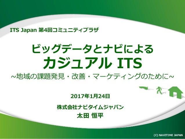 ビッグデータとナビによる カジュアル ITS ~地域の課題発見・改善・マーケティングのために~ (C) NAVITIME JAPAN 1 2017年1月24日 株式会社ナビタイムジャパン 太田 恒平 ITS Japan 第4回コミュニティプラザ