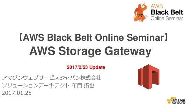 【AWS Black Belt Online Seminar】 AWS Storage Gateway アマゾンウェブサービスジャパン株式会社 ソリューションアーキテクト 布目 拓也 2017.01.25 2017/2/23 Update