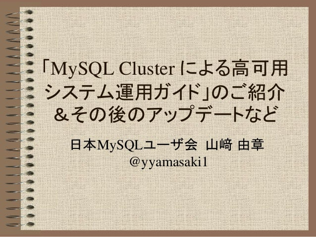 「MySQL Cluster による高可用 システム運用ガイド」のご紹介 &その後のアップデートなど 日本MySQLユーザ会 山﨑 由章 @yyamasaki1