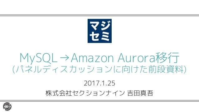 2017.1.25 株式会社セクションナイン 吉田真吾 MySQL→Amazon Aurora移行 (パネルディスカッションに向けた前段資料)