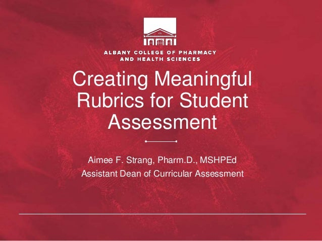 Creating Meaningful Rubrics for Student Assessment Aimee F. Strang, Pharm.D., MSHPEd Assistant Dean of Curricular Assessme...