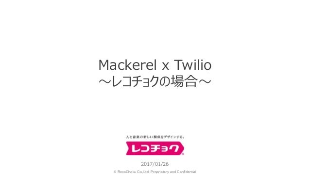 © RecoChoku Co.,Ltd. Proprietary and Confidential 2017/01/26 Mackerel x Twilio ~レコチョクの場合~