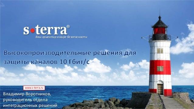 Ваш ориентир в мире безопасности www.s-terra.ru Владимир Воротников, руководитель отдела интеграционных решений