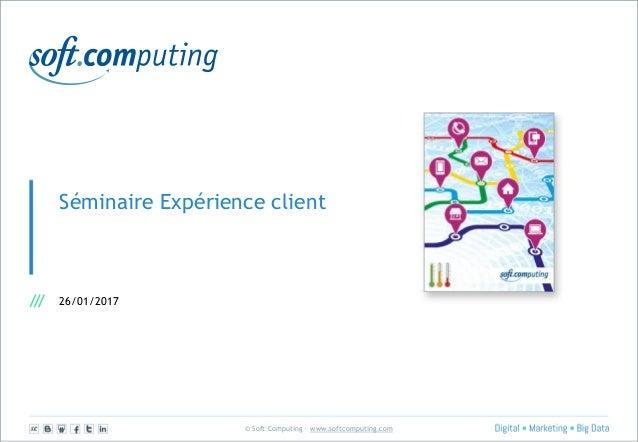© Soft Computing – www.softcomputing.com Séminaire Expérience client 26/01/2017