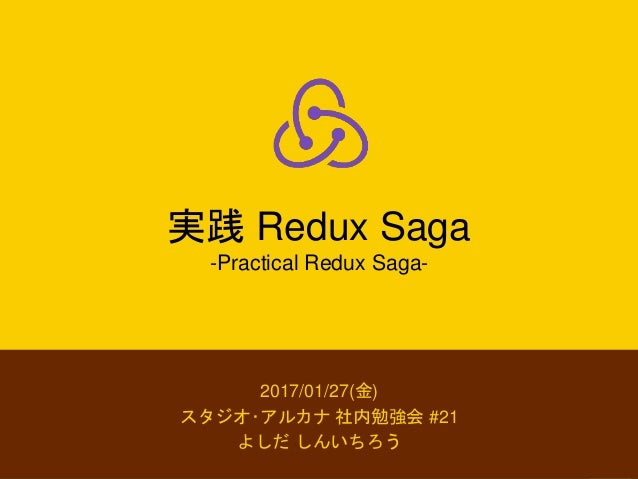 実践 Redux Saga -Practical Redux Saga- 2017/01/27(金) スタジオ・アルカナ 社内勉強会 #21 よしだ しんいちろう