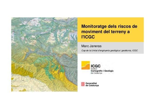 Monitoratge dels riscos de moviment del terreny a l'ICGC Marc Janeras Cap de la Unitat d'enginyeria geològica i geotècnia,...