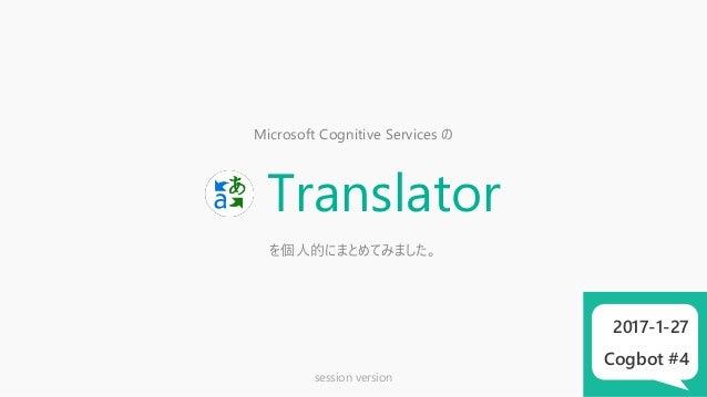 Microsoft Cognitive Services の Translator を個人的にまとめてみました。 2017-1-27 Cogbot #4 session version