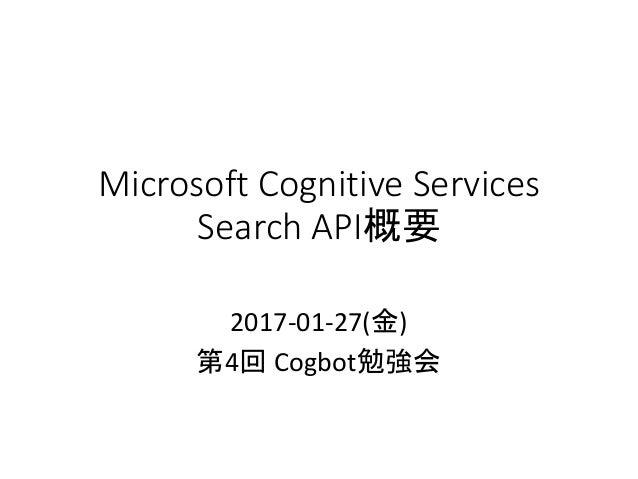 Microsoft Cognitive Services Search API概要 2017-01-27(金) 第4回 Cogbot勉強会