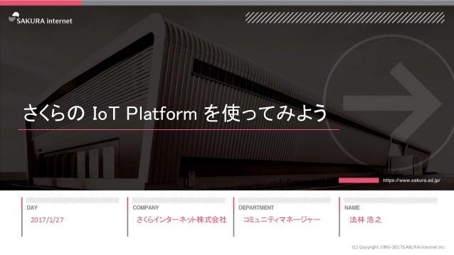 さくらの IoT Platform を使ってみよう 2017/1/27 (C) Copyright 1996-2017 SAKURA Internet Inc さくらインターネット株式会社 コミュニティマネージャー 法林 浩之